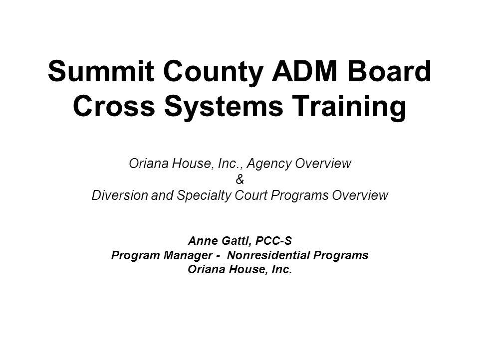 Summit County ADM Board Cross Systems Training Oriana House, Inc., Agency Overview & Diversion and Specialty Court Programs Overview Anne Gatti, PCC-S