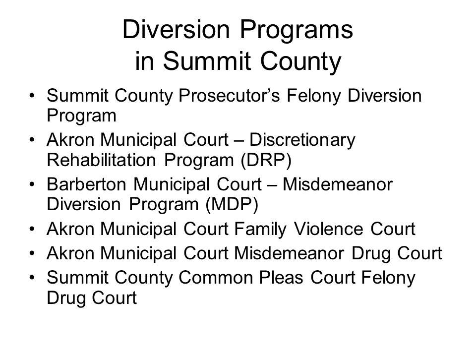 Diversion Programs in Summit County Summit County Prosecutors Felony Diversion Program Akron Municipal Court – Discretionary Rehabilitation Program (D