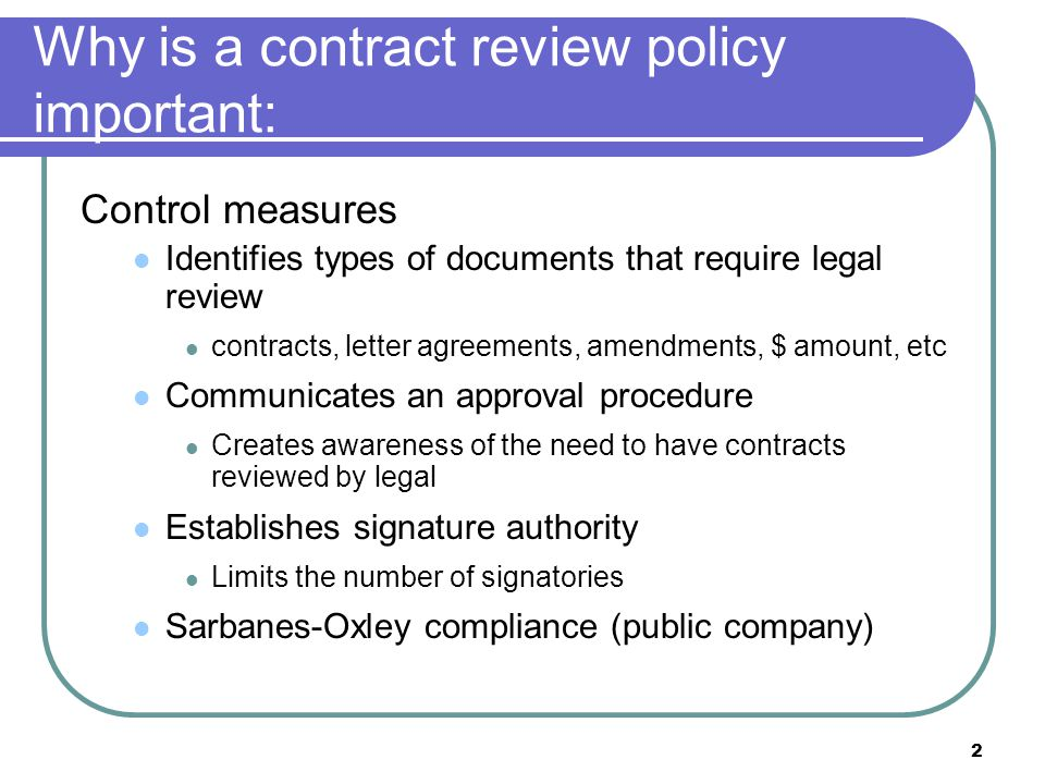 3 Why is a contract review policy important: Other Benefits Organization of documents Centralize process Tracking capabilities Uniformity of legal terms Minimize any potential legal risks and liabilities Monitoring inserting legal review into the contract process has a side benefit of being able to orchestrate other company review and approvals, like finance, tax, business operations, etc.