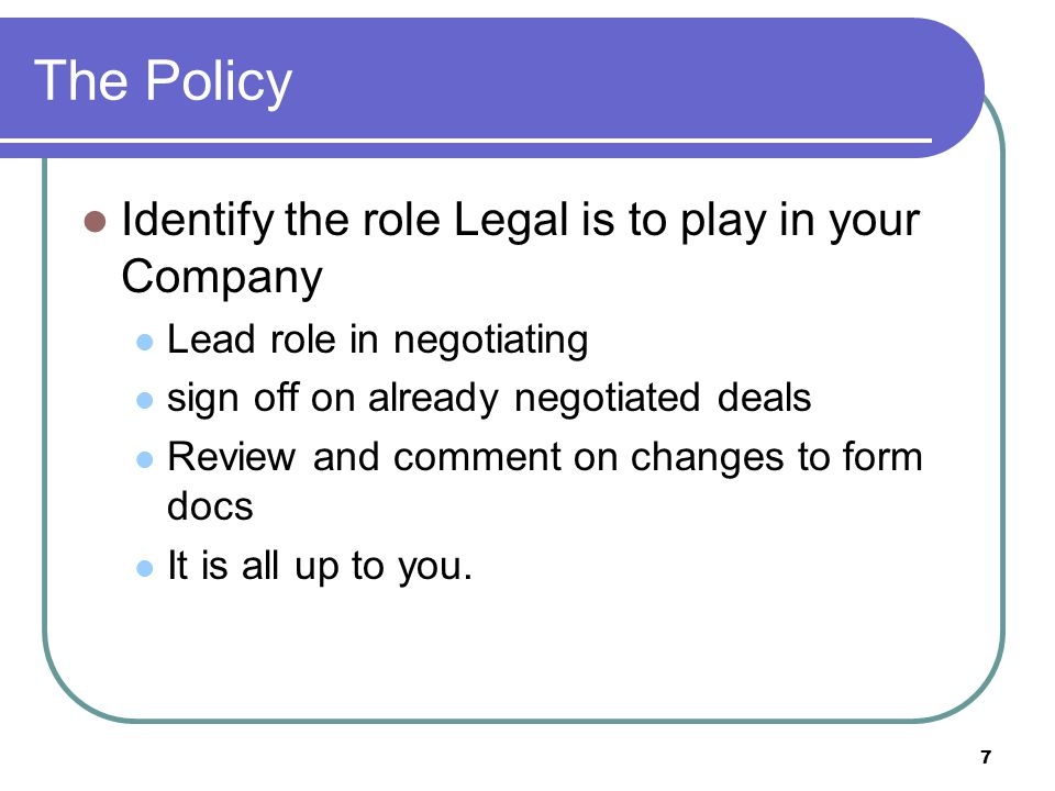 8 The Policy Elements to include in any Policy Requirement of Legal Review for all contracts Prohibit oral agreements Describe Legals responsibility Describe contracts that do NOT require legal review