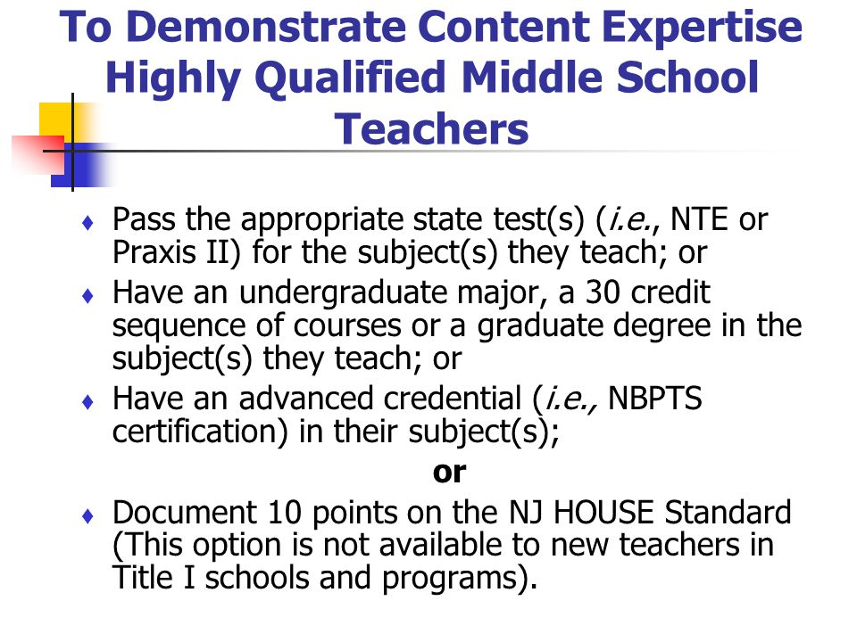 To Demonstrate Content Expertise Highly Qualified Middle School Teachers Pass the appropriate state test(s) (i.e., NTE or Praxis II) for the subject(s