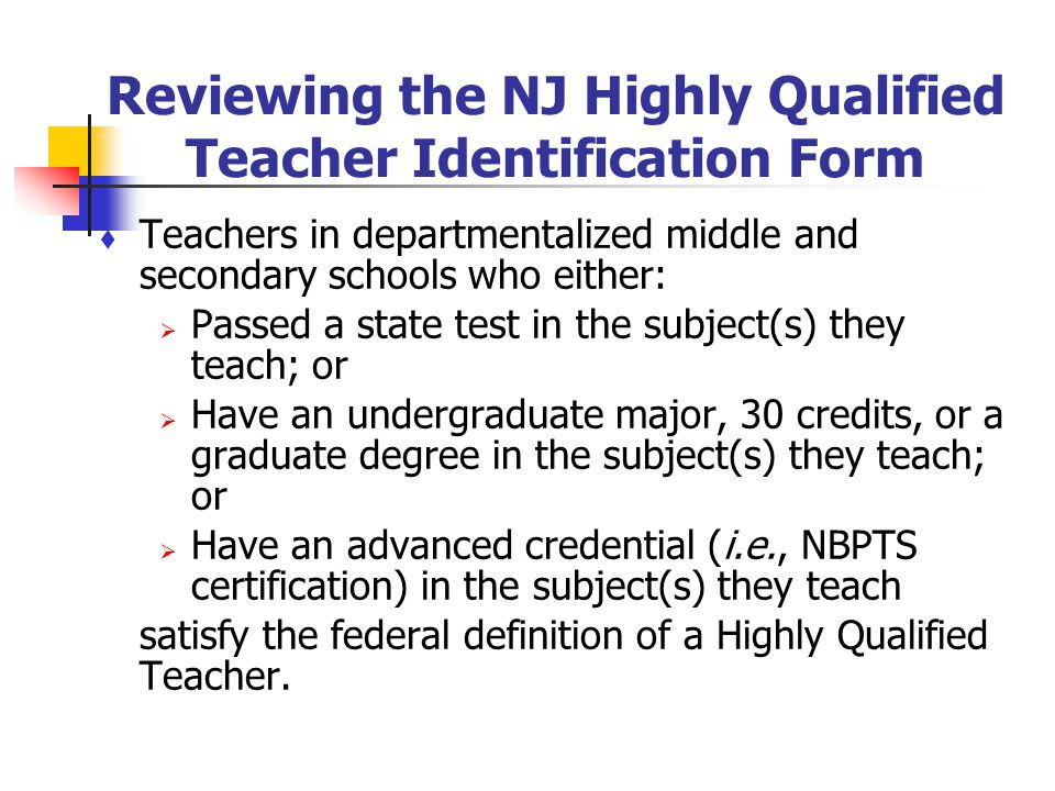 Reviewing the NJ Highly Qualified Teacher Identification Form Teachers in departmentalized middle and secondary schools who either: Passed a state tes