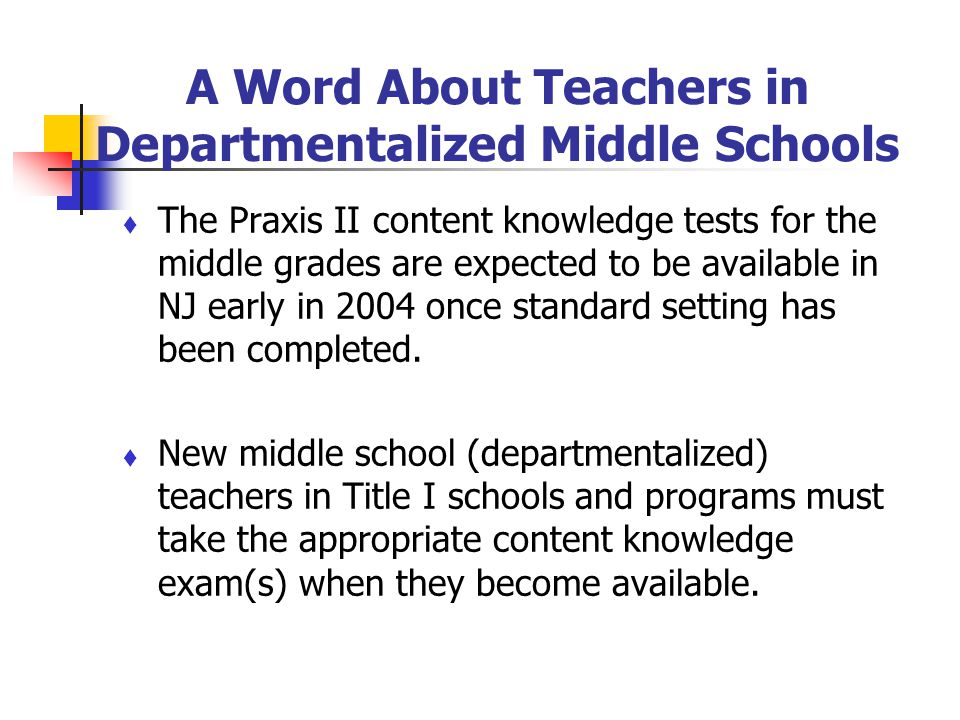 A Word About Teachers in Departmentalized Middle Schools The Praxis II content knowledge tests for the middle grades are expected to be available in N