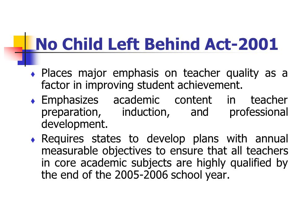 No Child Left Behind Act-2001 Places major emphasis on teacher quality as a factor in improving student achievement. Emphasizes academic content in te