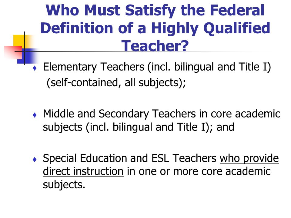 Who Must Satisfy the Federal Definition of a Highly Qualified Teacher? Elementary Teachers (incl. bilingual and Title I) (self-contained, all subjects