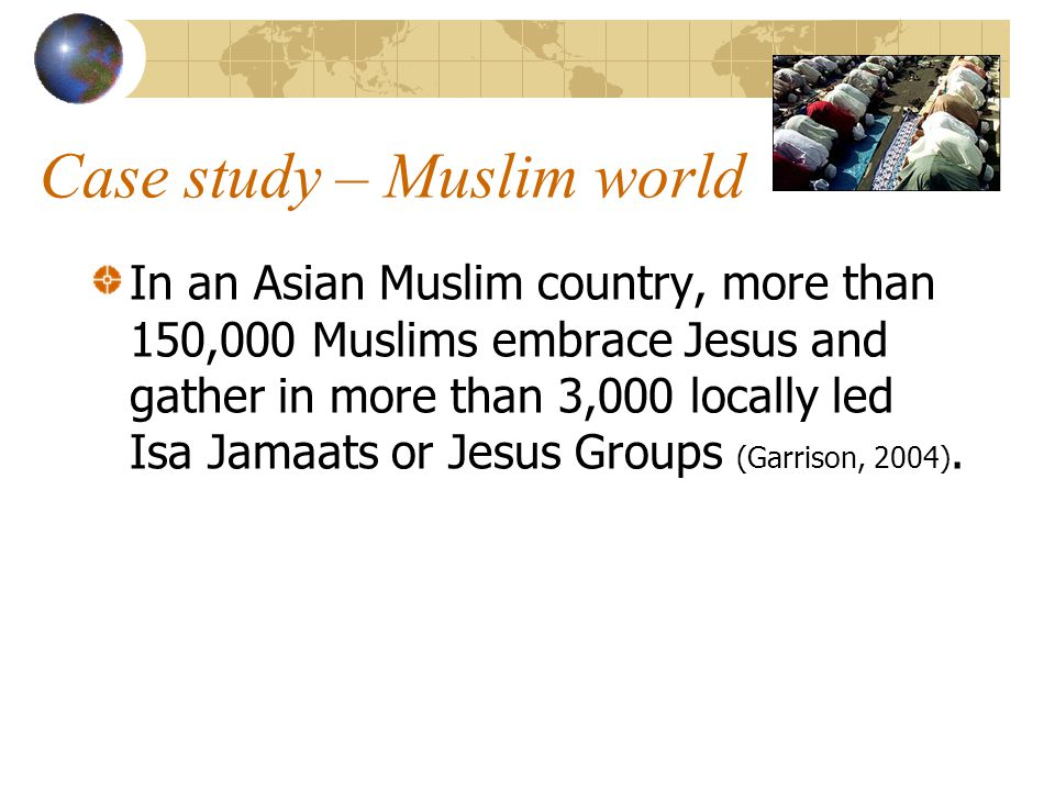 Case study – Muslim world In an Asian Muslim country, more than 150,000 Muslims embrace Jesus and gather in more than 3,000 locally led Isa Jamaats or Jesus Groups (Garrison, 2004).