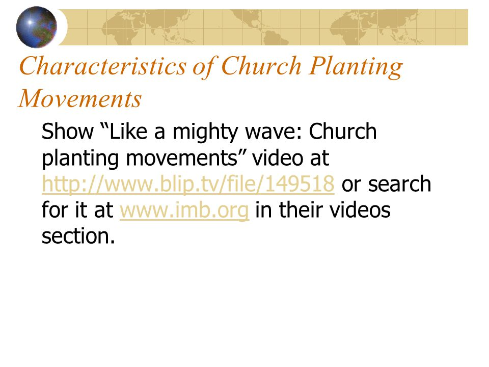 Characteristics of Church Planting Movements Show Like a mighty wave: Church planting movements video at http://www.blip.tv/file/149518 or search for it at www.imb.org in their videos section.