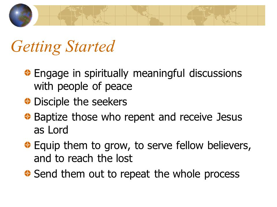 Getting Started Engage in spiritually meaningful discussions with people of peace Disciple the seekers Baptize those who repent and receive Jesus as Lord Equip them to grow, to serve fellow believers, and to reach the lost Send them out to repeat the whole process