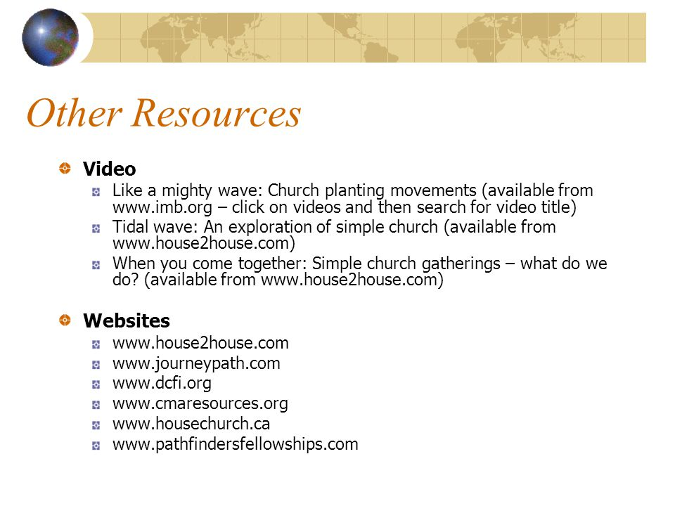 Other Resources Video Like a mighty wave: Church planting movements (available from www.imb.org – click on videos and then search for video title) Tidal wave: An exploration of simple church (available from www.house2house.com) When you come together: Simple church gatherings – what do we do.