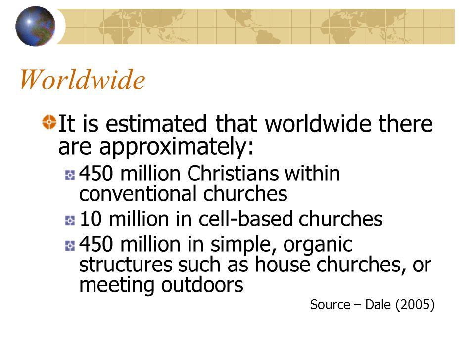 Worldwide It is estimated that worldwide there are approximately: 450 million Christians within conventional churches 10 million in cell-based churches 450 million in simple, organic structures such as house churches, or meeting outdoors Source – Dale (2005)