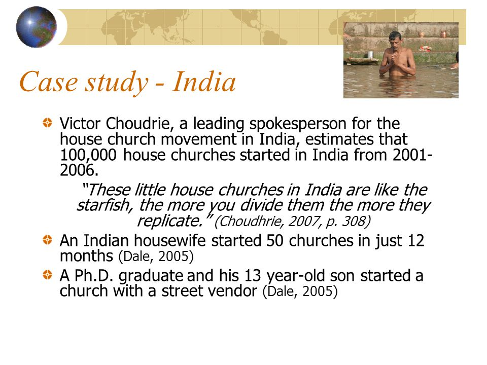 Case study - India Victor Choudrie, a leading spokesperson for the house church movement in India, estimates that 100,000 house churches started in India from 2001- 2006.