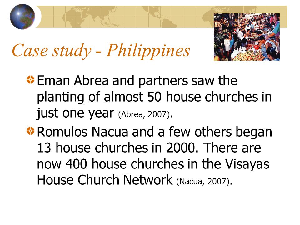 Case study - Philippines Eman Abrea and partners saw the planting of almost 50 house churches in just one year (Abrea, 2007).