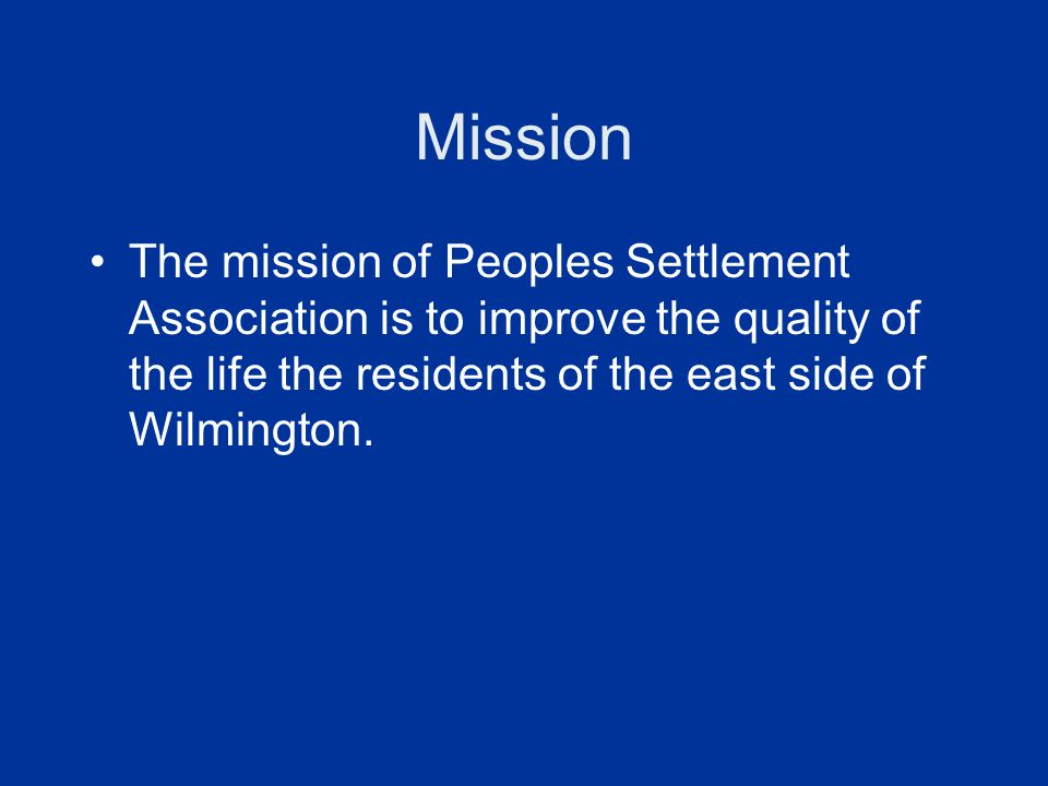 Mission The mission of Peoples Settlement Association is to improve the quality of the life the residents of the east side of Wilmington.