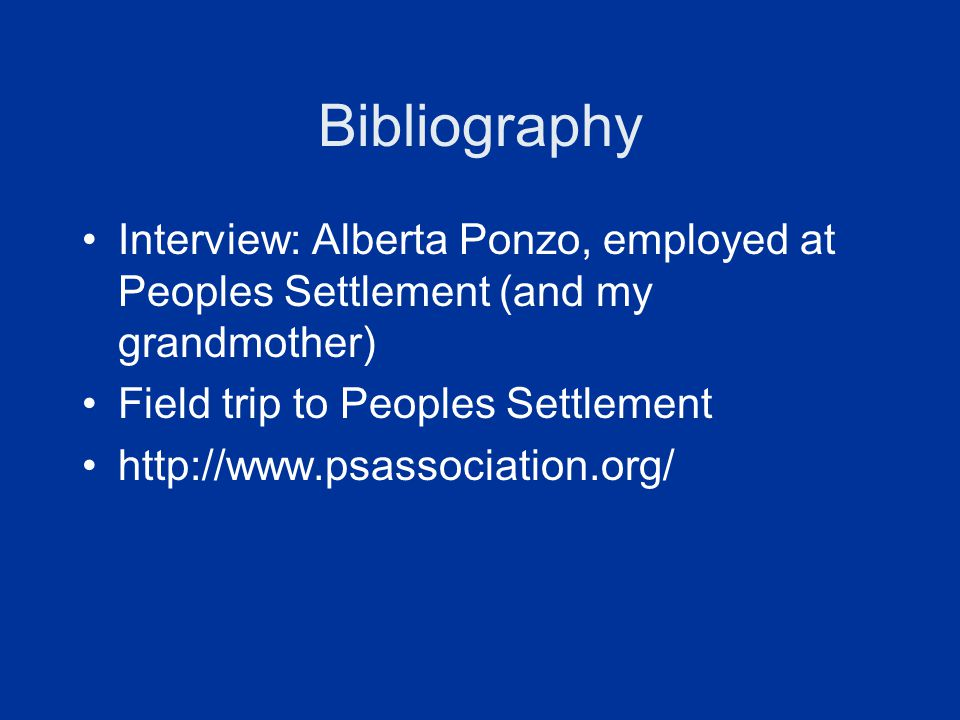 Bibliography Interview: Alberta Ponzo, employed at Peoples Settlement (and my grandmother) Field trip to Peoples Settlement http://www.psassociation.o
