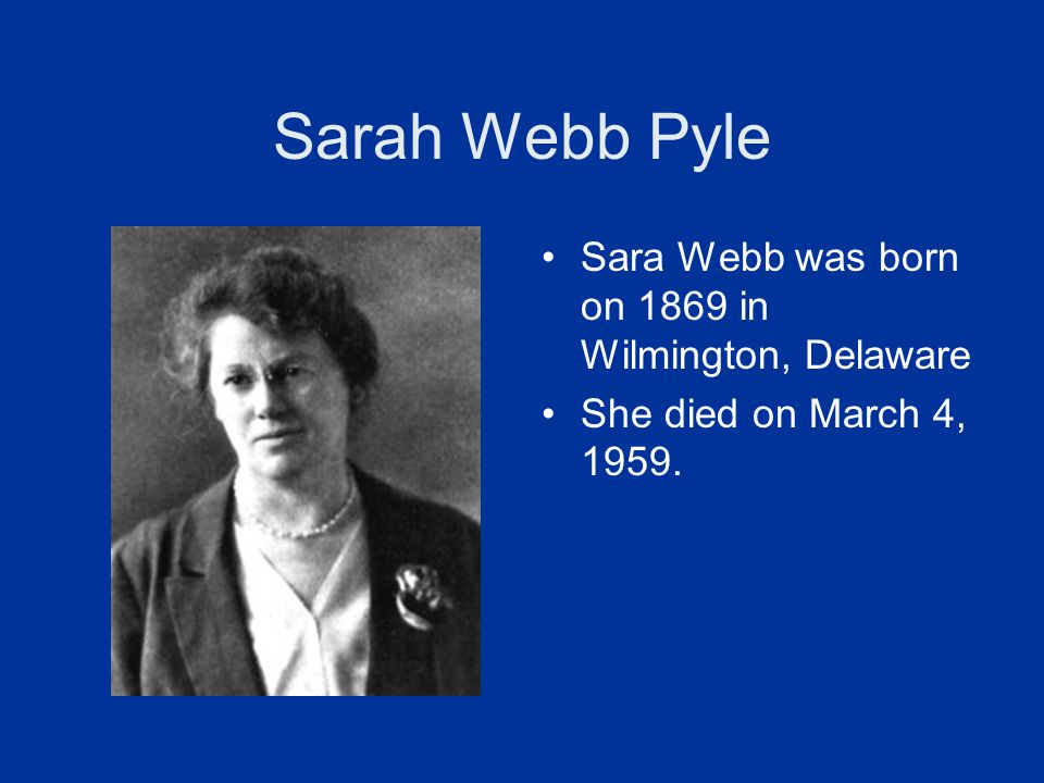 Sarah Webb Pyle Sara Webb was born on 1869 in Wilmington, Delaware She died on March 4, 1959.