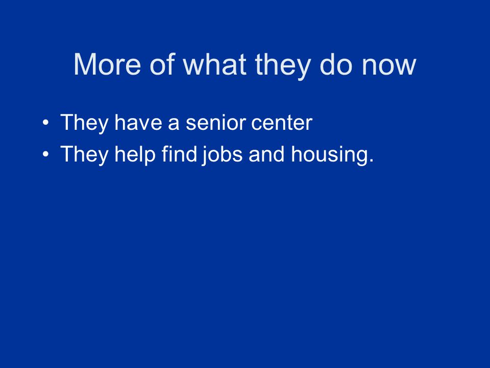 More of what they do now They have a senior center They help find jobs and housing.