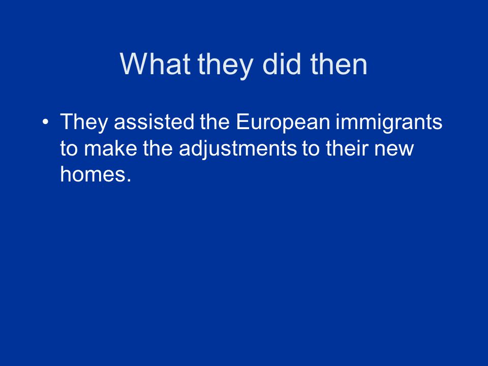 What they did then They assisted the European immigrants to make the adjustments to their new homes.