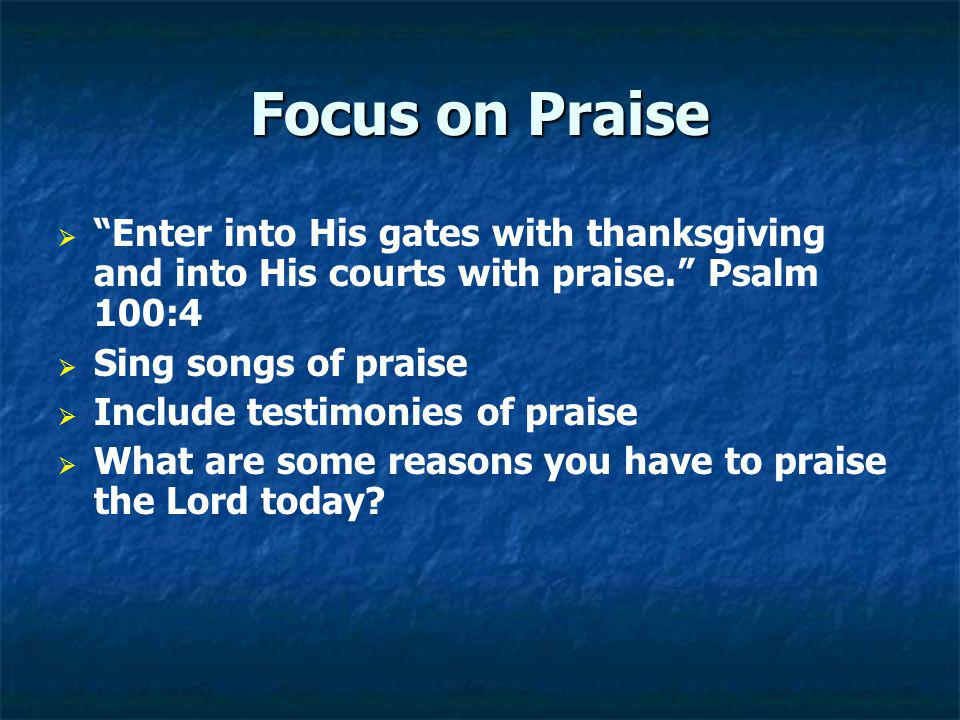 Focus on Praise Enter into His gates with thanksgiving and into His courts with praise. Psalm 100:4 Sing songs of praise Include testimonies of praise