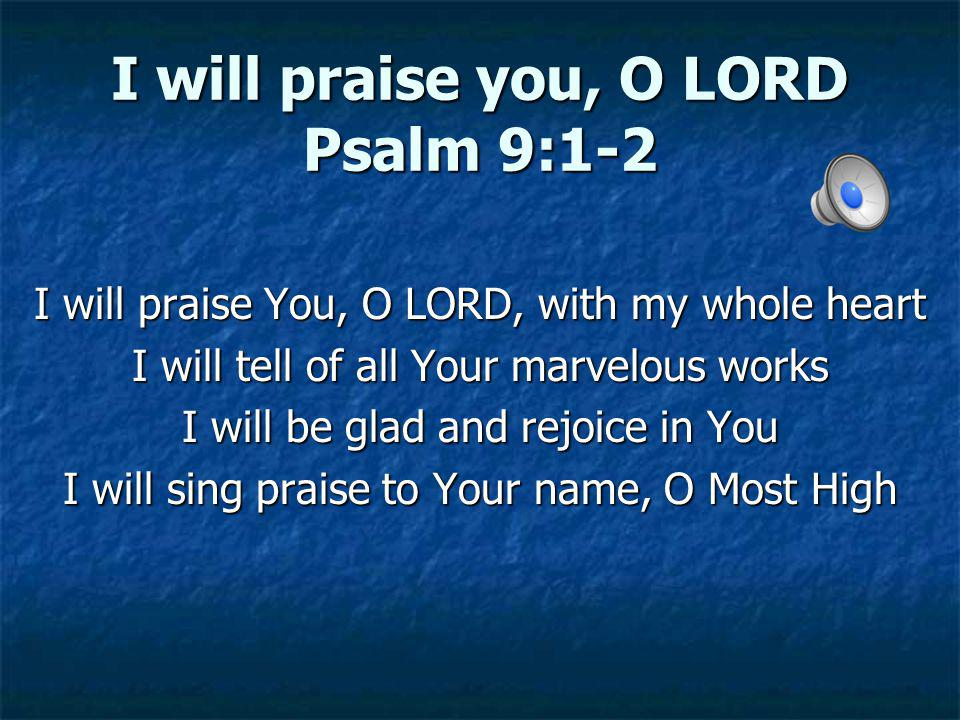 I will praise you, O LORD Psalm 9:1-2 I will praise You, O LORD, with my whole heart I will tell of all Your marvelous works I will be glad and rejoic