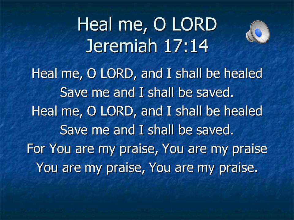 Heal me, O LORD Jeremiah 17:14 Heal me, O LORD, and I shall be healed Save me and I shall be saved. Heal me, O LORD, and I shall be healed Save me and