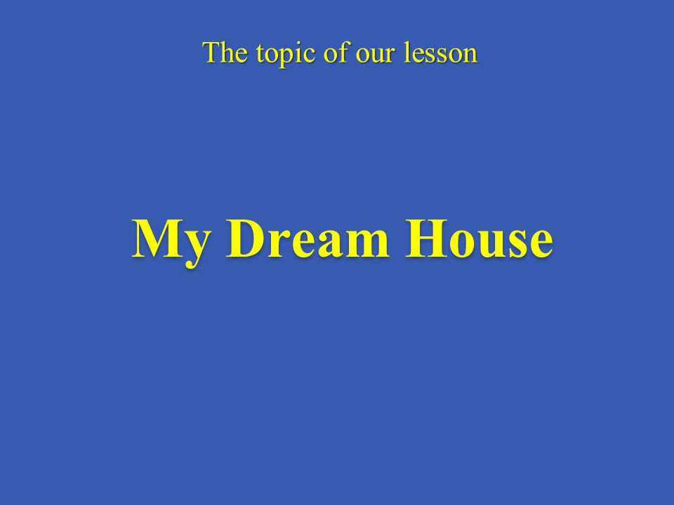 My Dream House The topic of our lesson