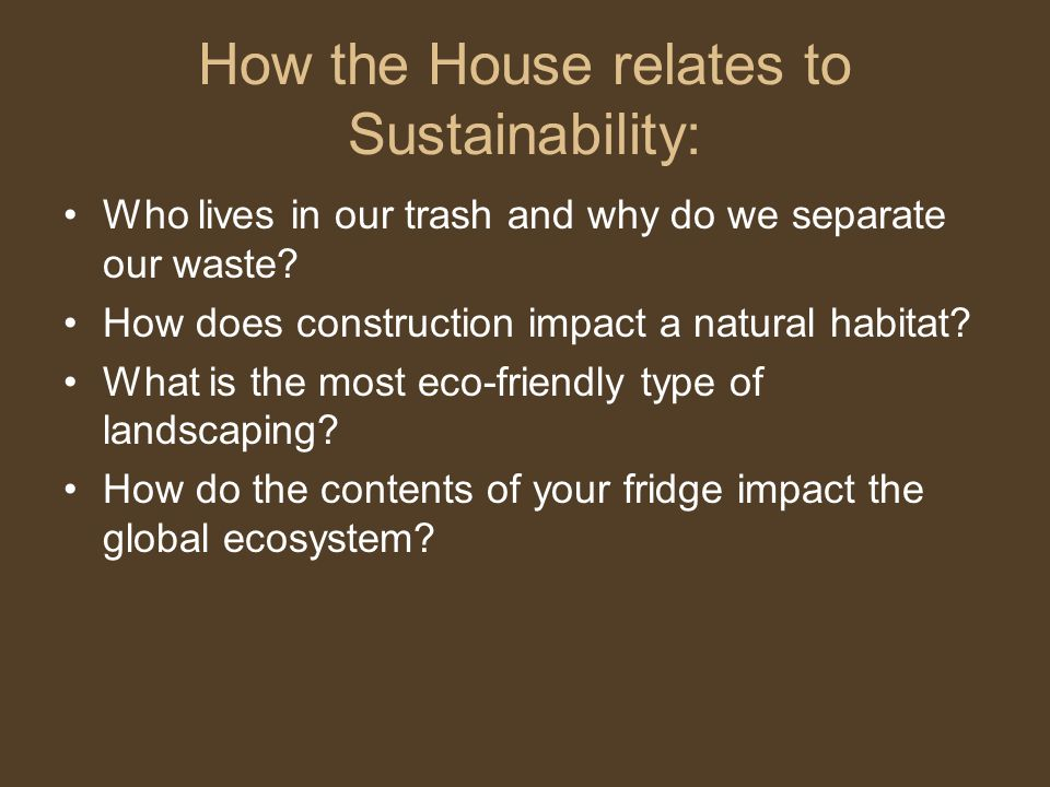 How the House relates to Sustainability: Who lives in our trash and why do we separate our waste.