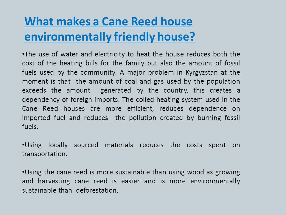 What makes a Cane Reed house environmentally friendly house? The use of water and electricity to heat the house reduces both the cost of the heating b