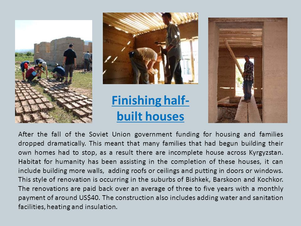 Finishing half- built houses After the fall of the Soviet Union government funding for housing and families dropped dramatically. This meant that many