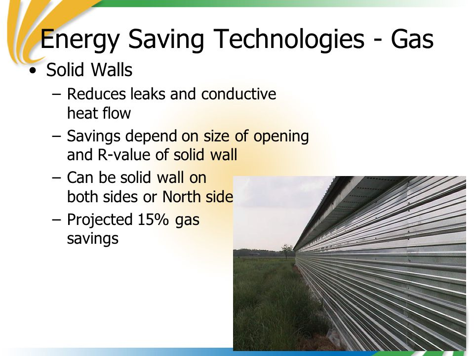 12 Energy Saving Technologies - Gas Solid Walls –Reduces leaks and conductive heat flow –Savings depend on size of opening and R-value of solid wall –Can be solid wall on both sides or North side –Projected 15% gas savings