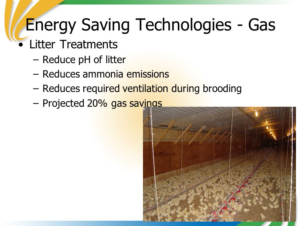 14 Energy Saving Technologies - Gas Litter Treatments –Reduce pH of litter –Reduces ammonia emissions –Reduces required ventilation during brooding –Projected 20% gas savings