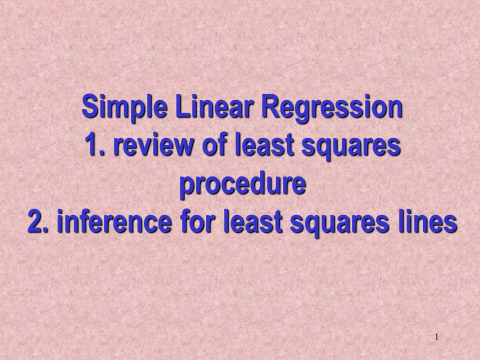 1 Simple Linear Regression 1.review of least squares procedure 2.