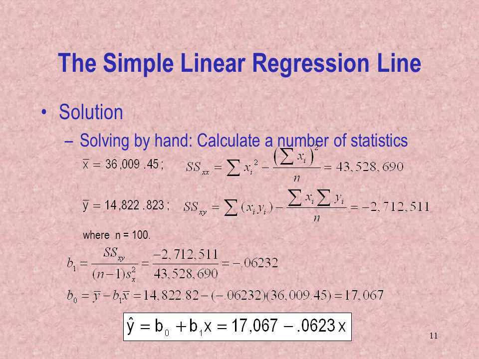 11 The Simple Linear Regression Line Solution –Solving by hand: Calculate a number of statistics where n = 100.