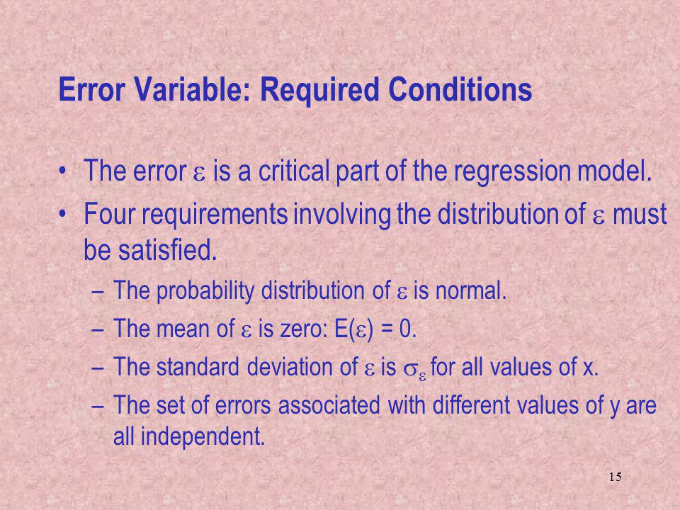 15 Error Variable: Required Conditions The error is a critical part of the regression model. Four requirements involving the distribution of must be s
