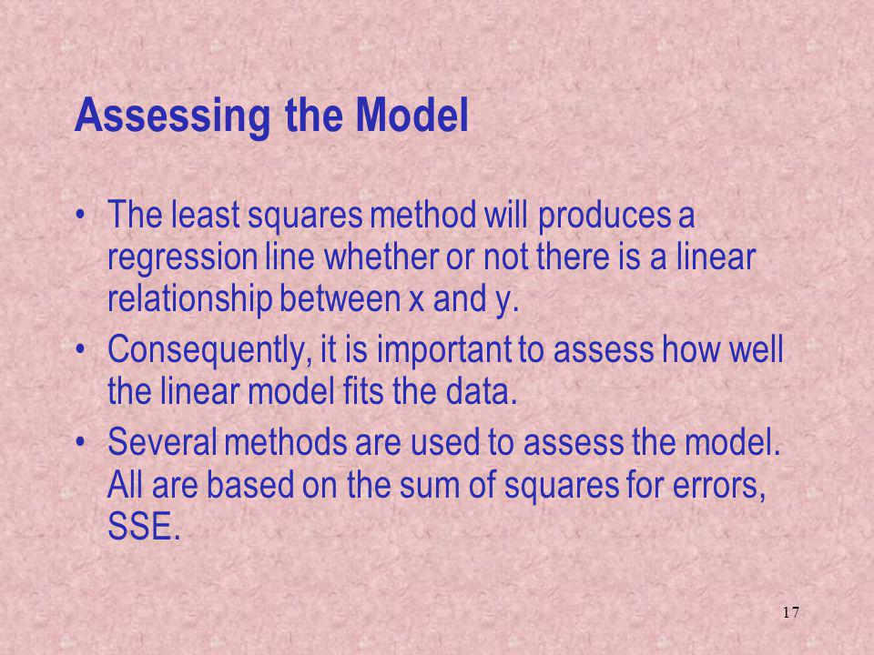 17 Assessing the Model The least squares method will produces a regression line whether or not there is a linear relationship between x and y. Consequ