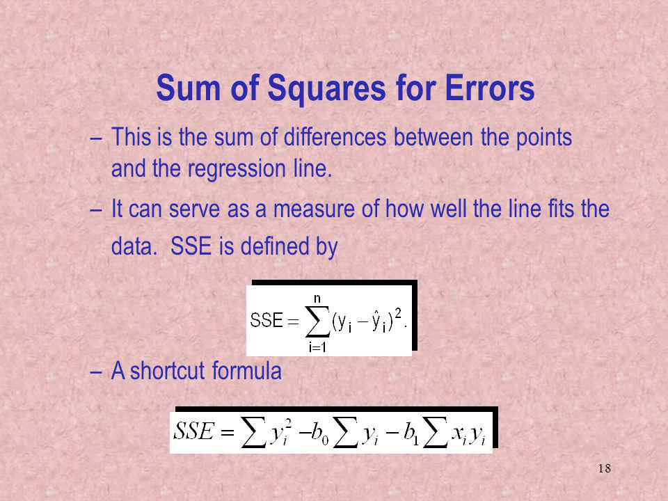 18 –This is the sum of differences between the points and the regression line. –It can serve as a measure of how well the line fits the data. SSE is d