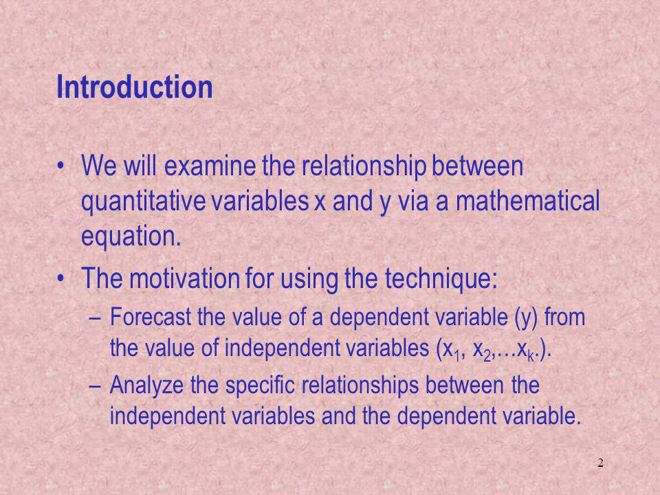 2 Introduction We will examine the relationship between quantitative variables x and y via a mathematical equation.