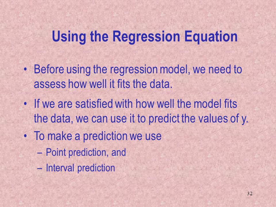 32 If we are satisfied with how well the model fits the data, we can use it to predict the values of y. To make a prediction we use –Point prediction,