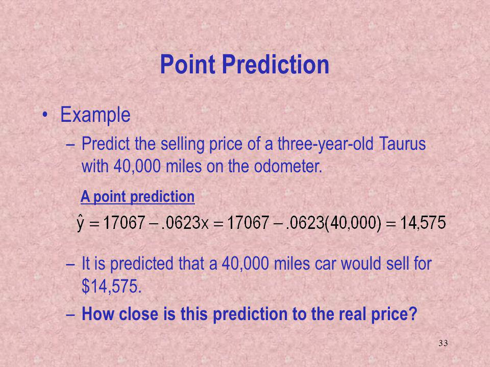 33 Point Prediction Example –Predict the selling price of a three-year-old Taurus with 40,000 miles on the odometer. –It is predicted that a 40,000 mi