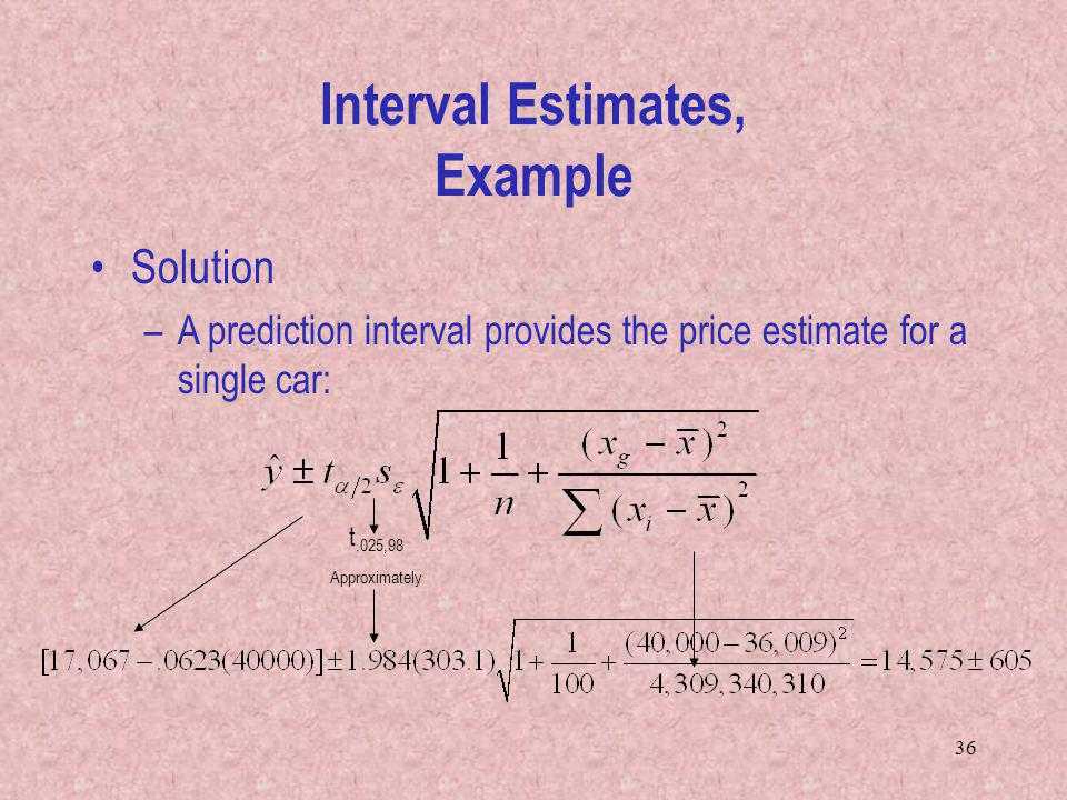 36 Interval Estimates, Example Solution –A prediction interval provides the price estimate for a single car: t.025,98 Approximately
