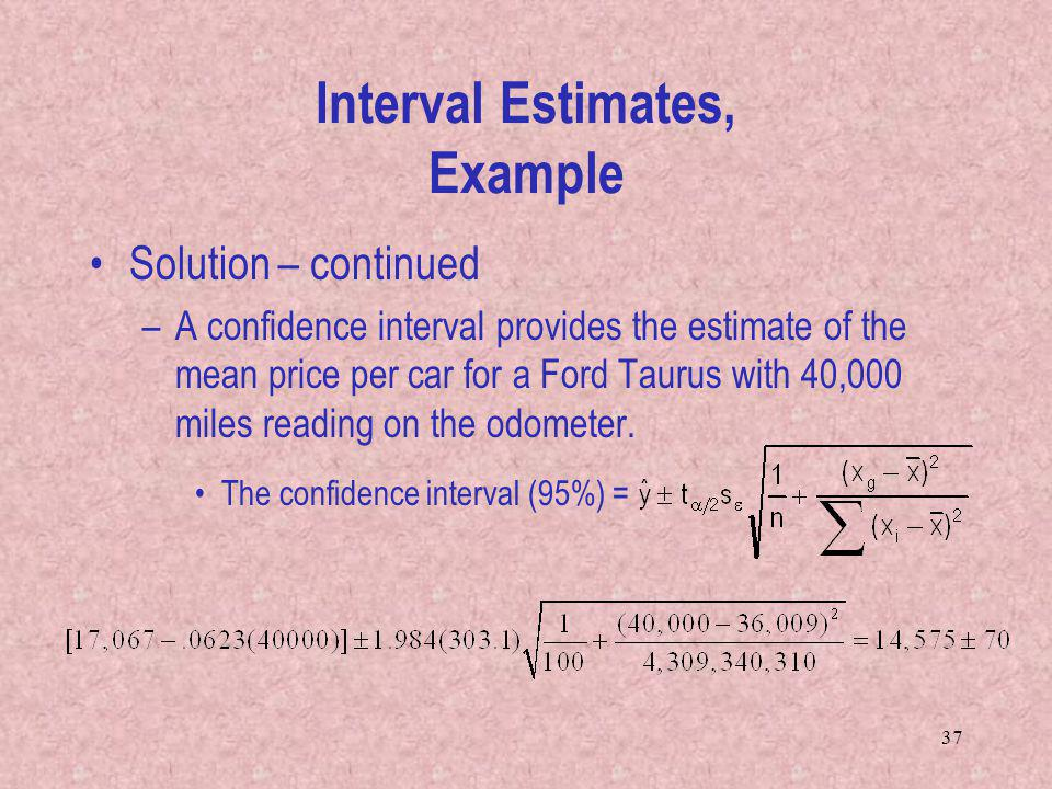 37 Solution – continued –A confidence interval provides the estimate of the mean price per car for a Ford Taurus with 40,000 miles reading on the odom
