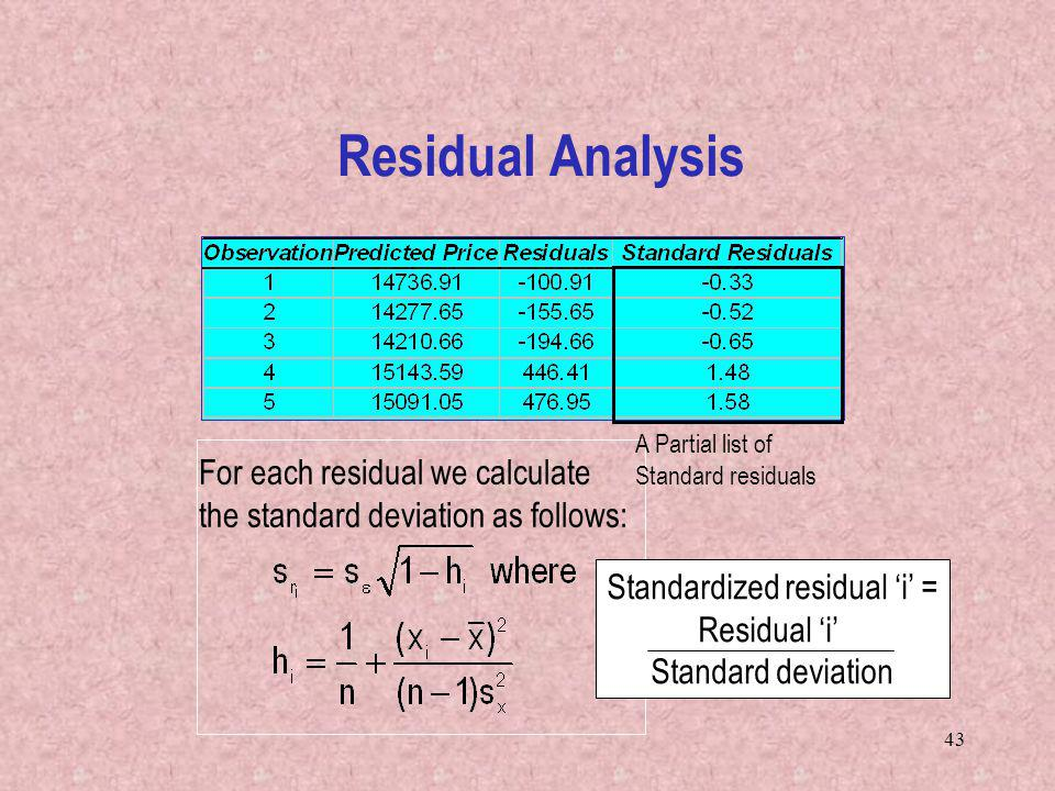43 For each residual we calculate the standard deviation as follows: A Partial list of Standard residuals Standardized residual i = Residual i Standard deviation Residual Analysis