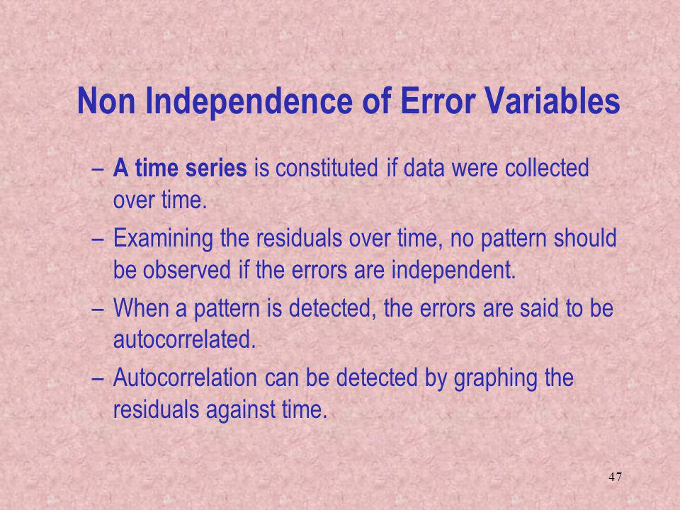 47 Non Independence of Error Variables – A time series is constituted if data were collected over time. –Examining the residuals over time, no pattern