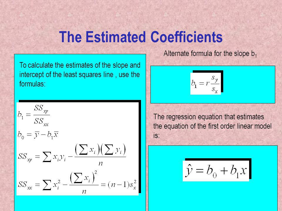9 The Estimated Coefficients To calculate the estimates of the slope and intercept of the least squares line, use the formulas: The regression equation that estimates the equation of the first order linear model is: Alternate formula for the slope b 1