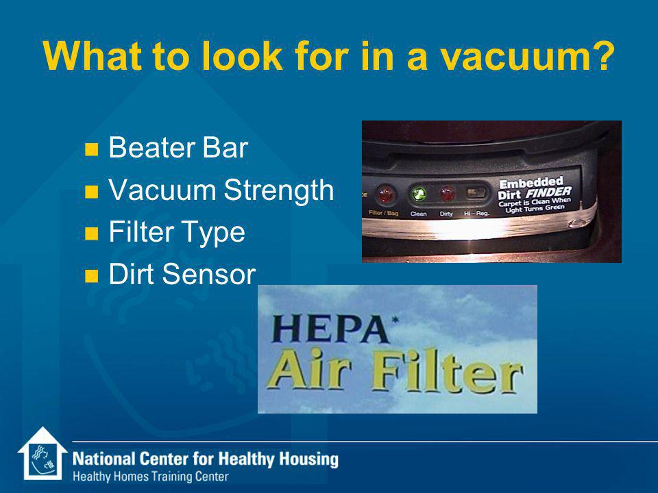 What to look for in a vacuum n Beater Bar n Vacuum Strength n Filter Type n Dirt Sensor