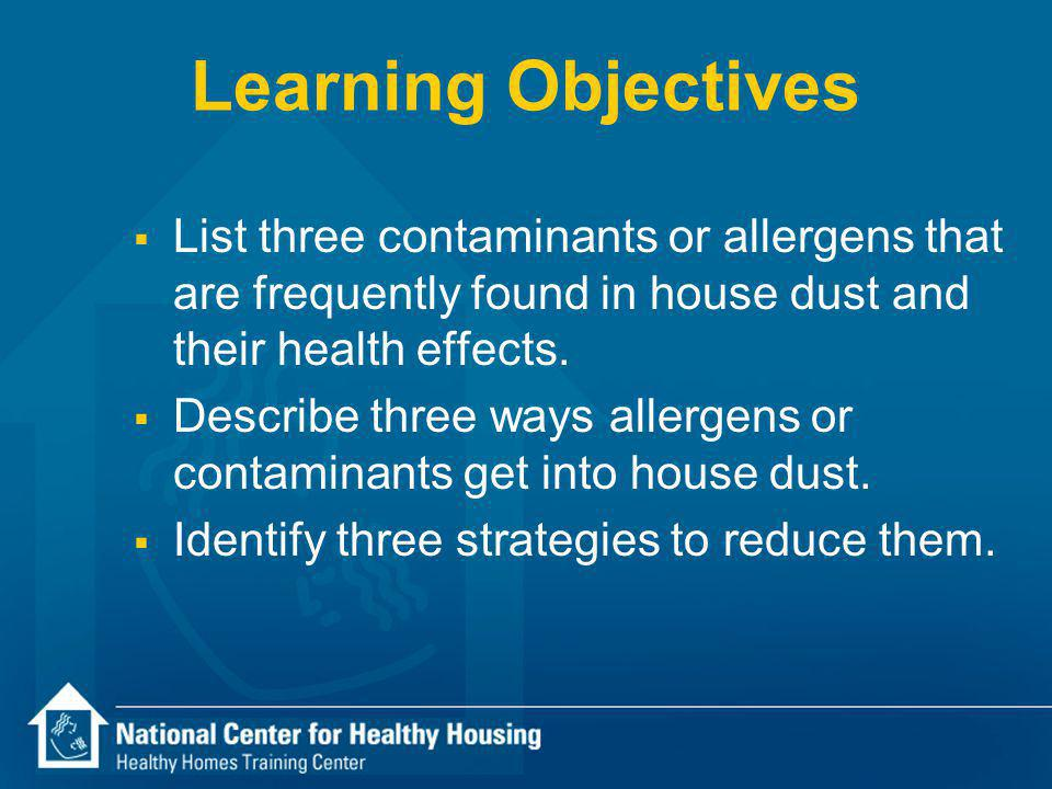 Learning Objectives List three contaminants or allergens that are frequently found in house dust and their health effects.