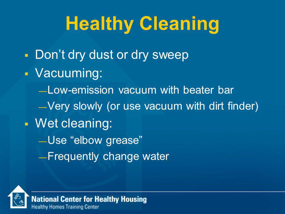 Healthy Cleaning Dont dry dust or dry sweep Vacuuming: Low-emission vacuum with beater bar Very slowly (or use vacuum with dirt finder) Wet cleaning: Use elbow grease Frequently change water