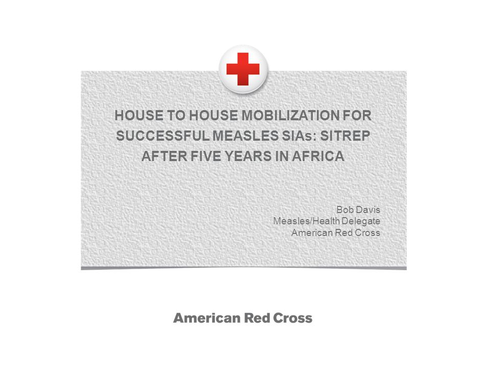 HOUSE TO HOUSE MOBILIZATION FOR SUCCESSFUL MEASLES SIAs: SITREP AFTER FIVE YEARS IN AFRICA Bob Davis Measles/Health Delegate American Red Cross