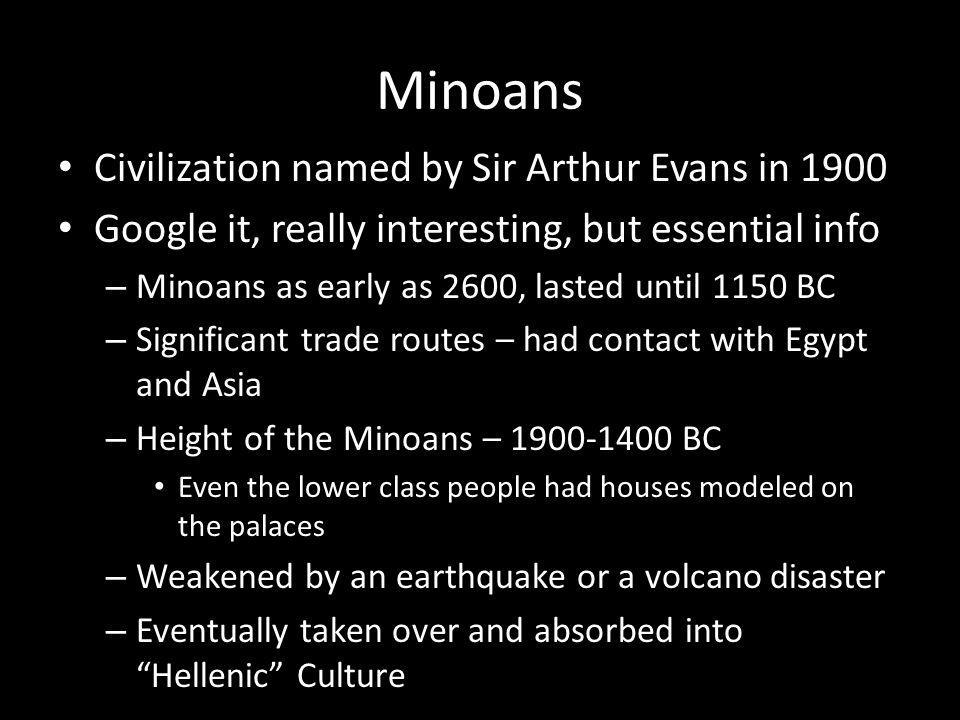 Minoans Civilization named by Sir Arthur Evans in 1900 Google it, really interesting, but essential info – Minoans as early as 2600, lasted until 1150 BC – Significant trade routes – had contact with Egypt and Asia – Height of the Minoans – 1900-1400 BC Even the lower class people had houses modeled on the palaces – Weakened by an earthquake or a volcano disaster – Eventually taken over and absorbed into Hellenic Culture