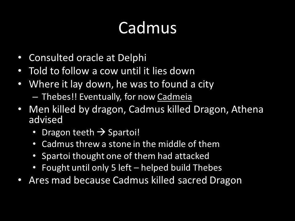 Cadmus Consulted oracle at Delphi Told to follow a cow until it lies down Where it lay down, he was to found a city – Thebes!.
