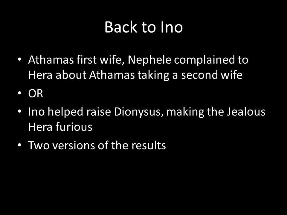 Back to Ino Athamas first wife, Nephele complained to Hera about Athamas taking a second wife OR Ino helped raise Dionysus, making the Jealous Hera furious Two versions of the results